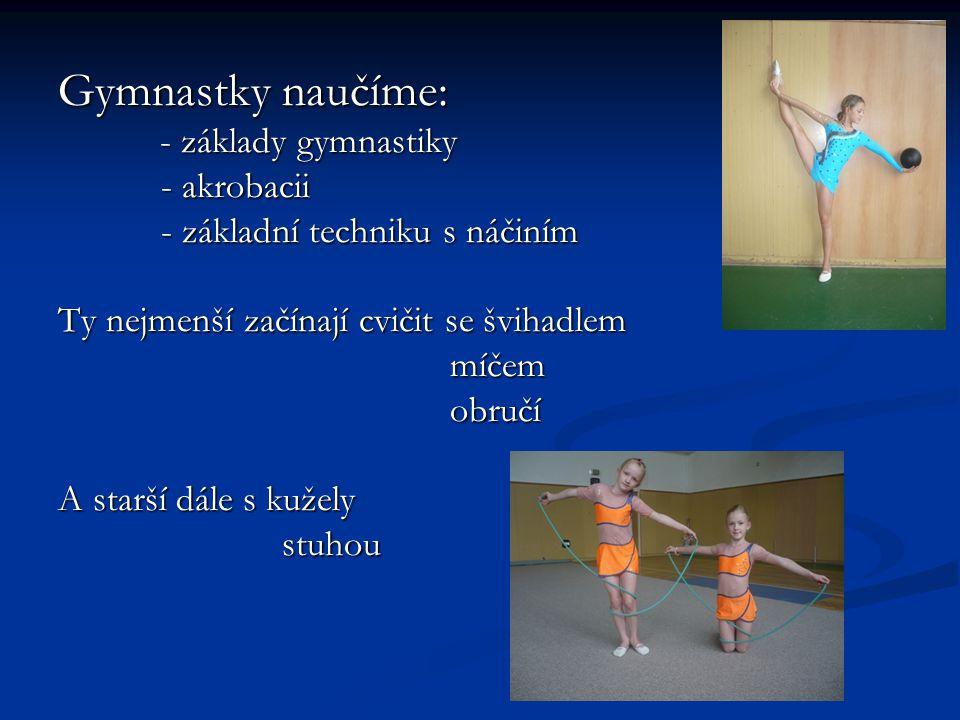 Gymnastky naučíme: - základy gymnastiky - základy gymnastiky - akrobacii - akrobacii - základní techniku s náčiním - základní techniku s náčiním Ty ne