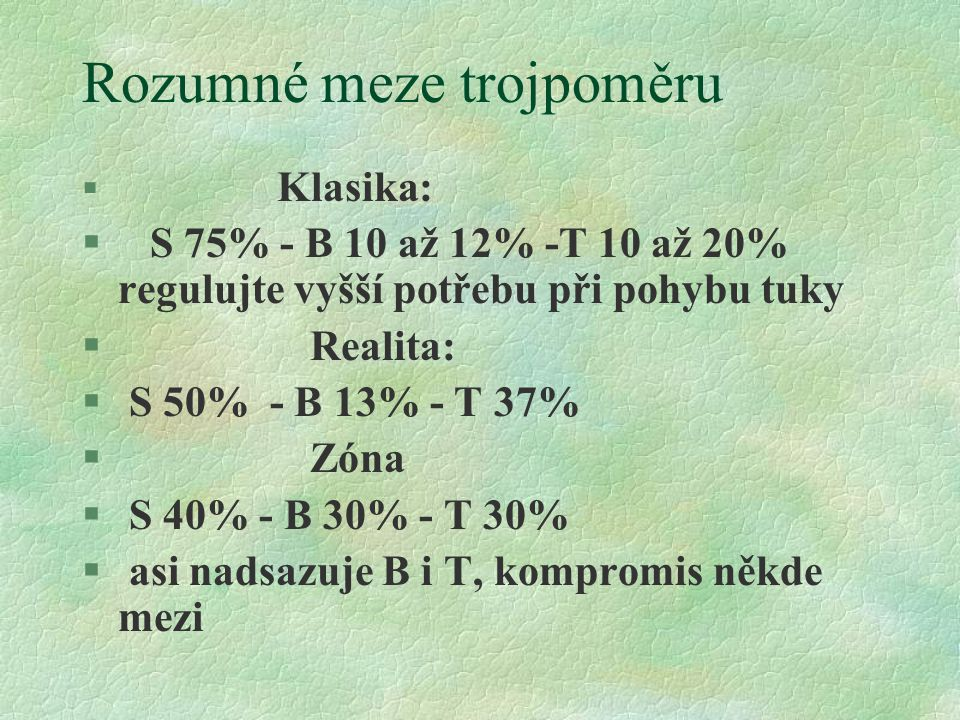 Rozumné meze trojpoměru § Klasika: § S 75% - B 10 až 12% -T 10 až 20% regulujte vyšší potřebu při pohybu tuky § Realita: § S 50% - B 13% - T 37% § Zóna § S 40% - B 30% - T 30% § asi nadsazuje B i T, kompromis někde mezi