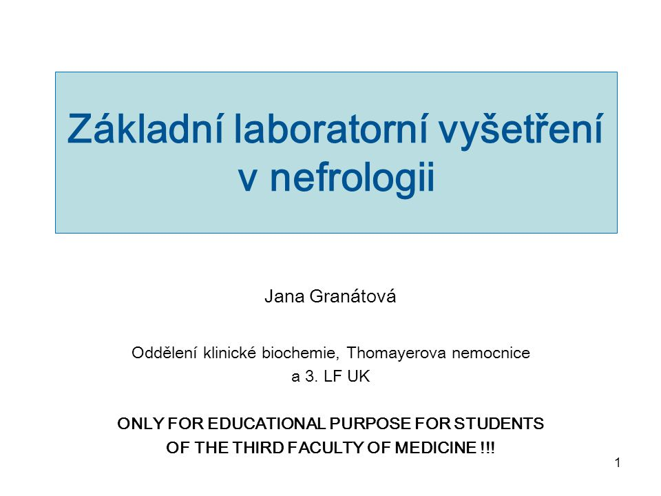 1 Základní laboratorní vyšetření v nefrologii Jana Granátová Oddělení klinické biochemie, Thomayerova nemocnice a 3. LF UK ONLY FOR EDUCATIONAL PURPOS