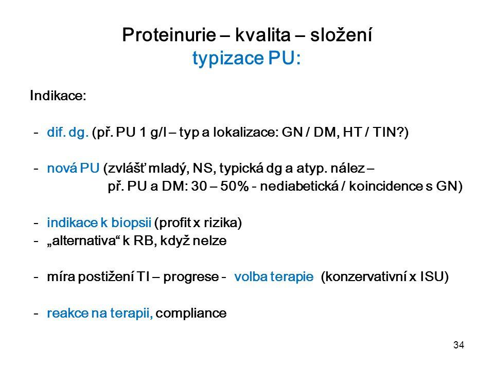 34 Proteinurie – kvalita – složení typizace PU: I ndikace: - dif. dg. (př. PU 1 g/l – typ a lokalizace: GN / DM, HT / TIN?) - nová PU (zvlášť mladý, N