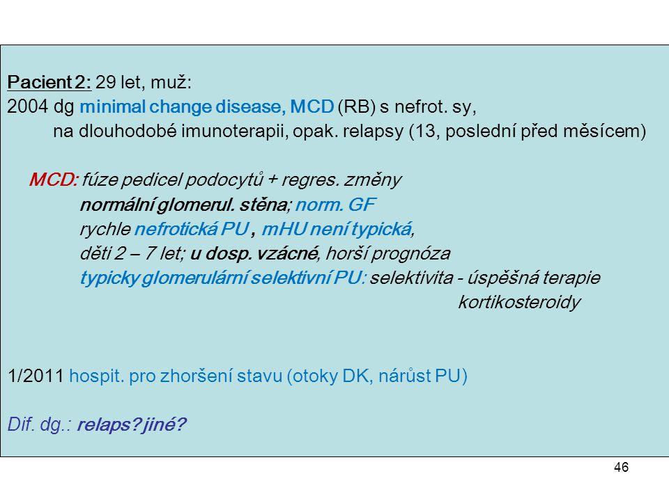 46 Pacient 2: 29 let, muž: 2004 dg minimal change disease, MCD (RB) s nefrot. sy, na dlouhodobé imunoterapii, opak. relapsy (13, poslední před měsícem