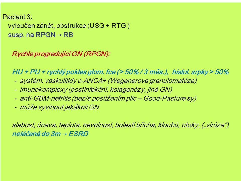 49 Pacient 3: vyloučen zánět, obstrukce (USG + RTG ) susp. na RPGN → RB Rychle progredující GN (RPGN): HU + PU + rychlý pokles glom. fce (> 50% / 3 mě