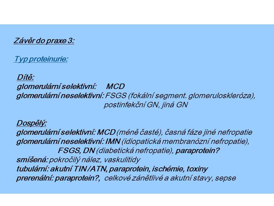 Závěr do praxe 3: Typ proteinurie: Dítě: glomerulární selektivní: MCD glomerulární neselektivní: FSGS (fokální segment. glomeruloskleróza), postinfekč