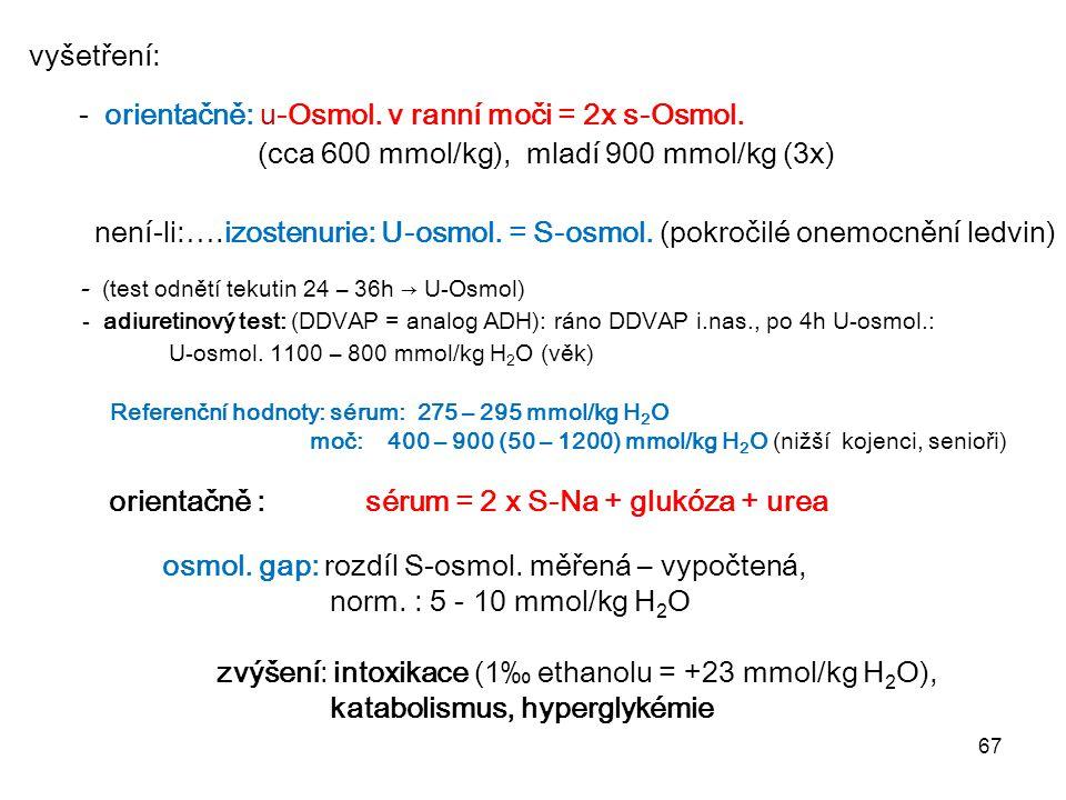 67 vyšetření: - orientačně: u-Osmol. v ranní moči = 2x s-Osmol. (cca 600 mmol/kg), mladí 900 mmol/kg (3x) není-li:….izostenurie: U-osmol. = S-osmol. (