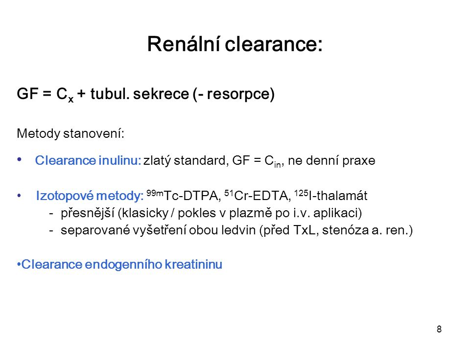 8 Renální clearance: GF = C x + tubul. sekrece (- resorpce) Metody stanovení: Clearance inulinu: zlatý standard, GF = C in, ne denní praxe Izotopové m