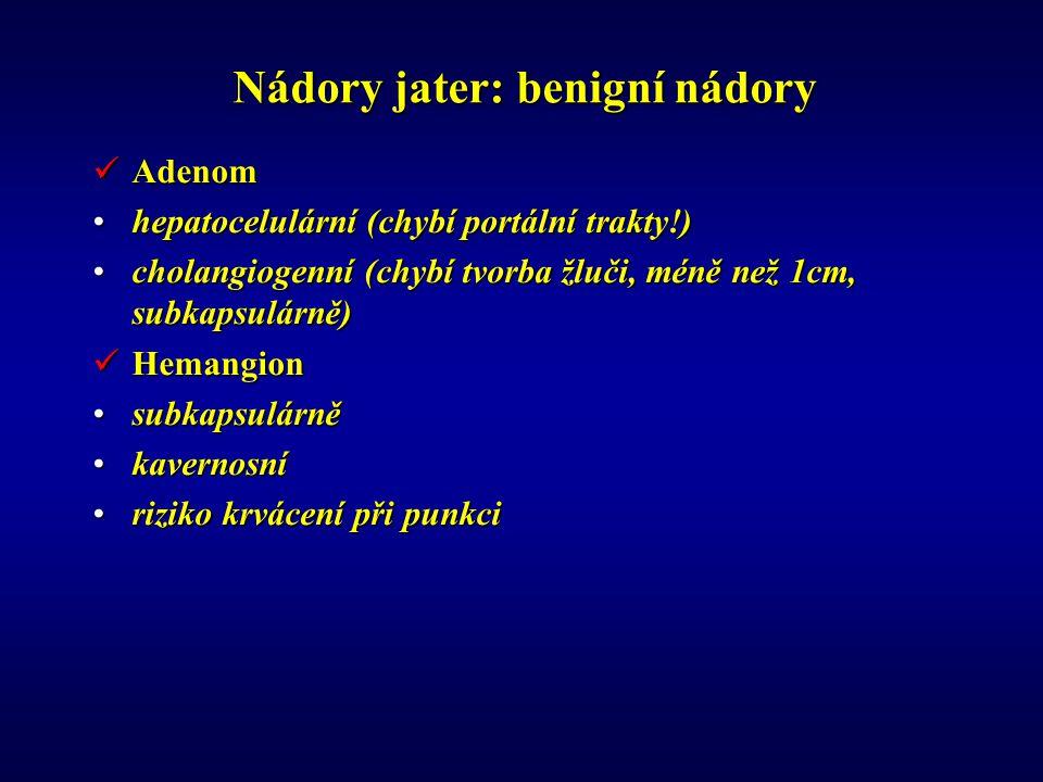 Nádory jater: benigní nádory Adenom Adenom hepatocelulární (chybí portální trakty!)hepatocelulární (chybí portální trakty!) cholangiogenní (chybí tvorba žluči, méně než 1cm, subkapsulárně)cholangiogenní (chybí tvorba žluči, méně než 1cm, subkapsulárně) Hemangion Hemangion subkapsulárněsubkapsulárně kavernosníkavernosní riziko krvácení při punkciriziko krvácení při punkci