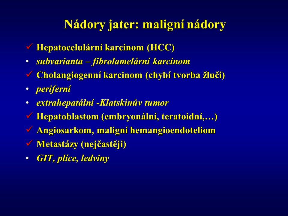 Nádory jater: maligní nádory Hepatocelulární karcinom (HCC) Hepatocelulární karcinom (HCC) subvarianta – fibrolamelární karcinomsubvarianta – fibrolamelární karcinom Cholangiogenní karcinom (chybí tvorba žluči) Cholangiogenní karcinom (chybí tvorba žluči) periferníperiferní extrahepatální -Klatskinův tumorextrahepatální -Klatskinův tumor Hepatoblastom (embryonální, teratoidní,…) Hepatoblastom (embryonální, teratoidní,…) Angiosarkom, maligní hemangioendoteliom Angiosarkom, maligní hemangioendoteliom Metastázy (nejčastěji) Metastázy (nejčastěji) GIT, plíce, ledvinyGIT, plíce, ledviny