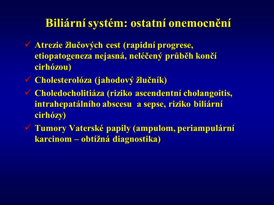 Biliární systém: ostatní onemocnění Atrezie žlučových cest (rapidní progrese, etiopatogeneza nejasná, neléčený průběh končí cirhózou) Atrezie žlučových cest (rapidní progrese, etiopatogeneza nejasná, neléčený průběh končí cirhózou) Cholesterolóza (jahodový žlučník) Cholesterolóza (jahodový žlučník) Choledocholitiáza (riziko ascendentní cholangoitis, intrahepatálního abscesu a sepse, riziko biliární cirhózy) Choledocholitiáza (riziko ascendentní cholangoitis, intrahepatálního abscesu a sepse, riziko biliární cirhózy) Tumory Vaterské papily (ampulom, periampulární karcinom – obtížná diagnostika) Tumory Vaterské papily (ampulom, periampulární karcinom – obtížná diagnostika)