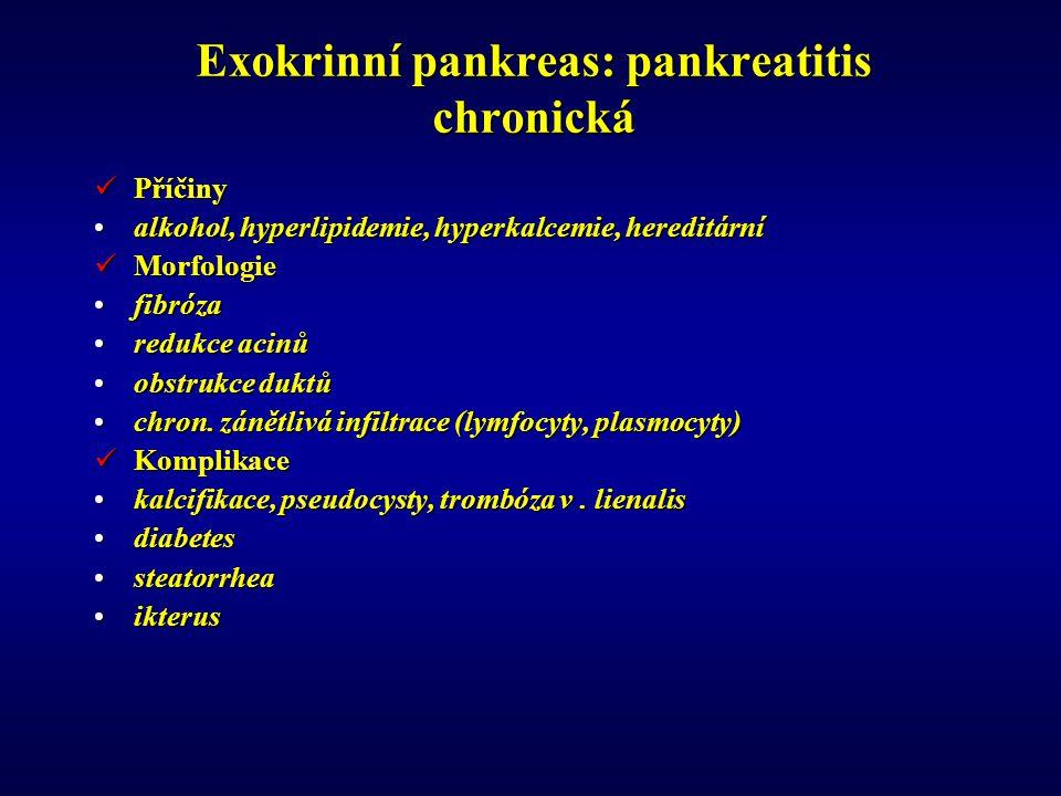 Exokrinní pankreas: pankreatitis chronická Příčiny Příčiny alkohol, hyperlipidemie, hyperkalcemie, hereditárníalkohol, hyperlipidemie, hyperkalcemie, hereditární Morfologie Morfologie fibrózafibróza redukce acinůredukce acinů obstrukce duktůobstrukce duktů chron.