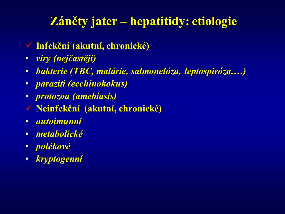 Záněty jater – hepatitidy: etiologie Infekční (akutní, chronické) Infekční (akutní, chronické) viry (nejčastěji)viry (nejčastěji) bakterie (TBC, malárie, salmonelóza, leptospiróza,…)bakterie (TBC, malárie, salmonelóza, leptospiróza,…) paraziti (ecchinokokus)paraziti (ecchinokokus) protozoa (amebiasis)protozoa (amebiasis) Neinfekční (akutní, chronické) Neinfekční (akutní, chronické) autoimunníautoimunní metabolickémetabolické polékovépolékové kryptogenníkryptogenní