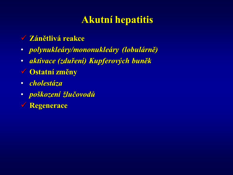 Akutní hepatitis Zánětlivá reakce Zánětlivá reakce polynukleáry/mononukleáry (lobulárně)polynukleáry/mononukleáry (lobulárně) aktivace (zduření) Kupferových buněkaktivace (zduření) Kupferových buněk Ostatní změny Ostatní změny cholestázacholestáza poškození žlučovodůpoškození žlučovodů Regenerace Regenerace
