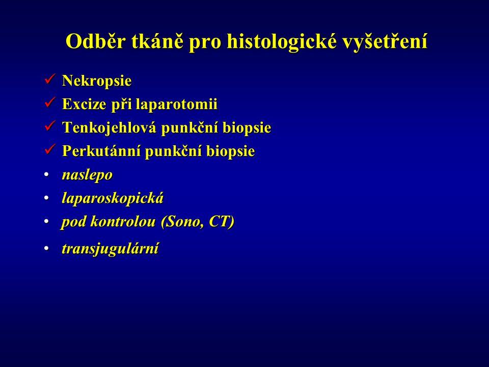 Odběr tkáně pro histologické vyšetření Nekropsie Nekropsie Excize při laparotomii Excize při laparotomii Tenkojehlová punkční biopsie Tenkojehlová punkční biopsie Perkutánní punkční biopsie Perkutánní punkční biopsie nasleponaslepo laparoskopickálaparoskopická pod kontrolou (Sono, CT)pod kontrolou (Sono, CT) transjugulárnítransjugulární