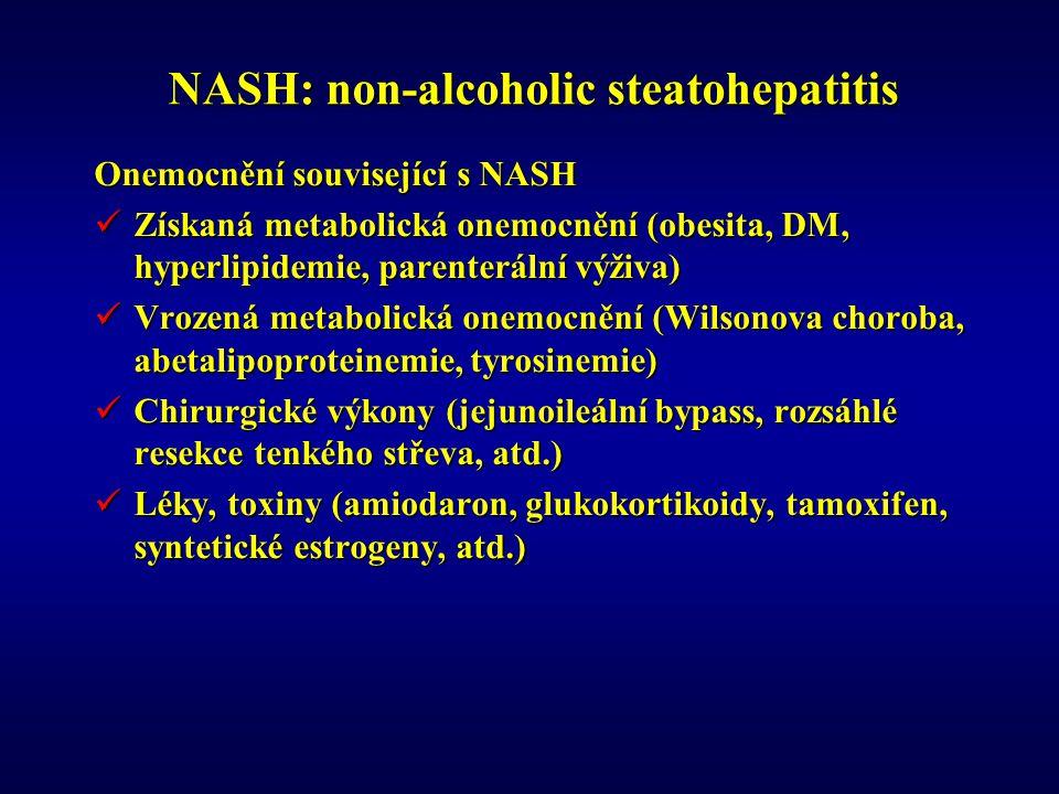 NASH: non-alcoholic steatohepatitis Onemocnění související s NASH Získaná metabolická onemocnění (obesita, DM, hyperlipidemie, parenterální výživa) Získaná metabolická onemocnění (obesita, DM, hyperlipidemie, parenterální výživa) Vrozená metabolická onemocnění (Wilsonova choroba, abetalipoproteinemie, tyrosinemie) Vrozená metabolická onemocnění (Wilsonova choroba, abetalipoproteinemie, tyrosinemie) Chirurgické výkony (jejunoileální bypass, rozsáhlé resekce tenkého střeva, atd.) Chirurgické výkony (jejunoileální bypass, rozsáhlé resekce tenkého střeva, atd.) Léky, toxiny (amiodaron, glukokortikoidy, tamoxifen, syntetické estrogeny, atd.) Léky, toxiny (amiodaron, glukokortikoidy, tamoxifen, syntetické estrogeny, atd.)
