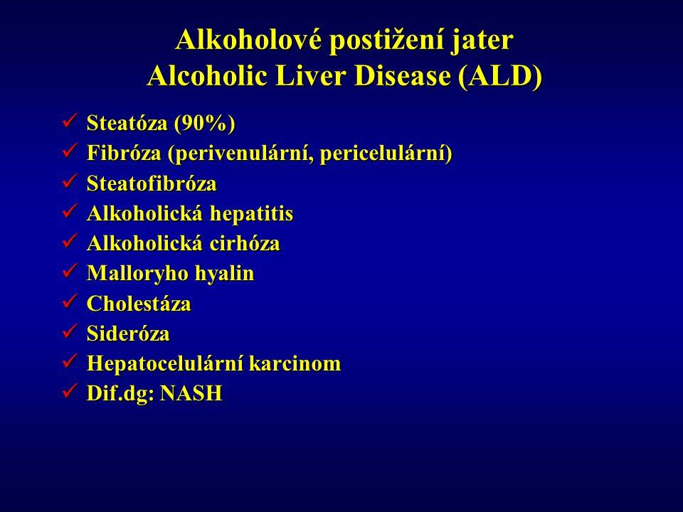 Alkoholové postižení jater Alcoholic Liver Disease (ALD) Steatóza (90%) Steatóza (90%) Fibróza (perivenulární, pericelulární) Fibróza (perivenulární, pericelulární) Steatofibróza Steatofibróza Alkoholická hepatitis Alkoholická hepatitis Alkoholická cirhóza Alkoholická cirhóza Malloryho hyalin Malloryho hyalin Cholestáza Cholestáza Sideróza Sideróza Hepatocelulární karcinom Hepatocelulární karcinom Dif.dg: NASH Dif.dg: NASH