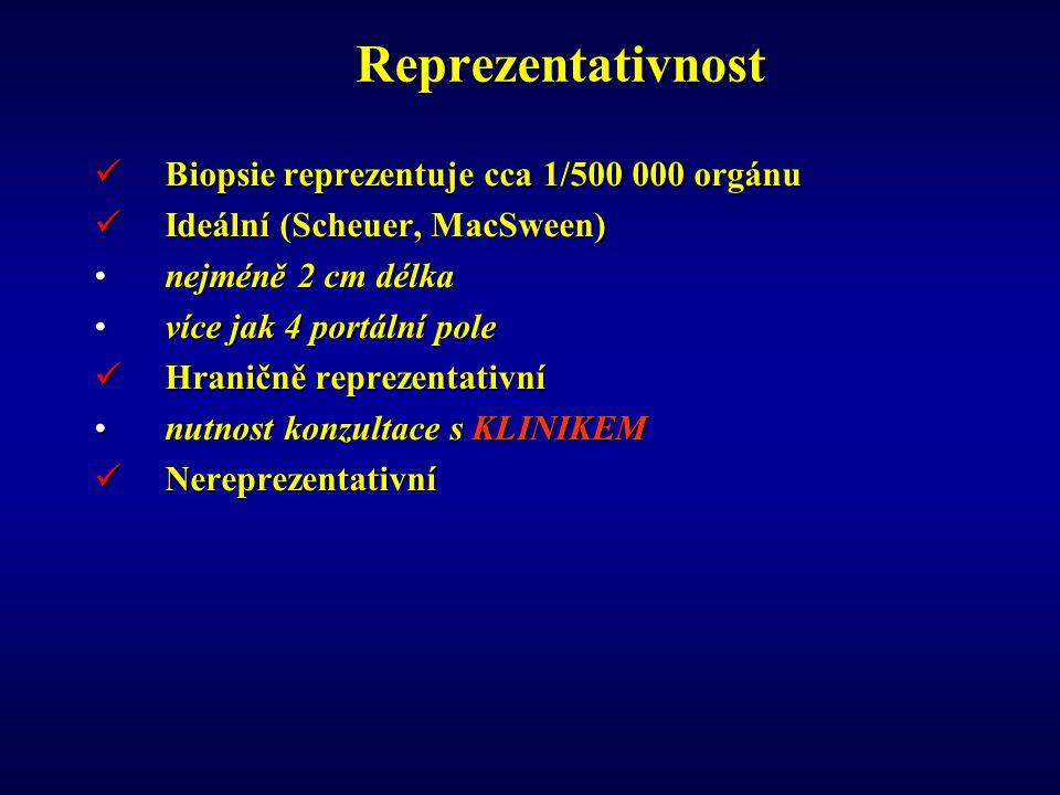 Reprezentativnost Biopsie reprezentuje cca 1/500 000 orgánu Biopsie reprezentuje cca 1/500 000 orgánu Ideální (Scheuer, MacSween) Ideální (Scheuer, MacSween) nejméně 2 cm délkanejméně 2 cm délka více jak 4 portální polevíce jak 4 portální pole Hraničně reprezentativní Hraničně reprezentativní nutnost konzultace s KLINIKEMnutnost konzultace s KLINIKEM Nereprezentativní Nereprezentativní