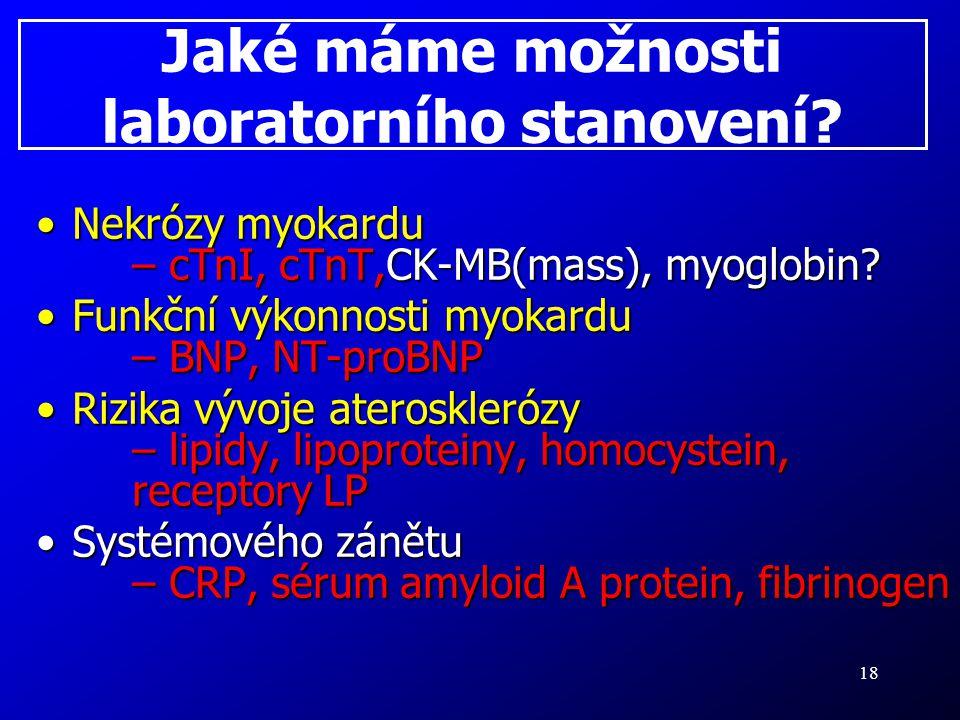 18 Jaké máme možnosti laboratorního stanovení? Nekrózy myokardu – cTnI, cTnT,CK-MB(mass), myoglobin?Nekrózy myokardu – cTnI, cTnT,CK-MB(mass), myoglob