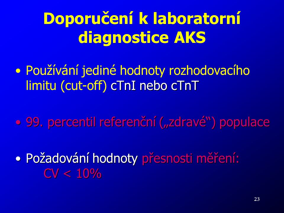 23 Doporučení k laboratorní diagnostice AKS cTnI nebo cTnTPoužívání jediné hodnoty rozhodovacího limitu (cut-off) cTnI nebo cTnT 99. percentil referen