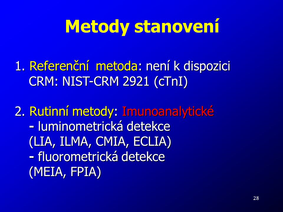 28 Metody stanovení 1. Referenční metoda: není k dispozici CRM: NIST-CRM 2921 (cTnI) 2. Rutinní metody: Imunoanalytické - luminometrická detekce (LIA,