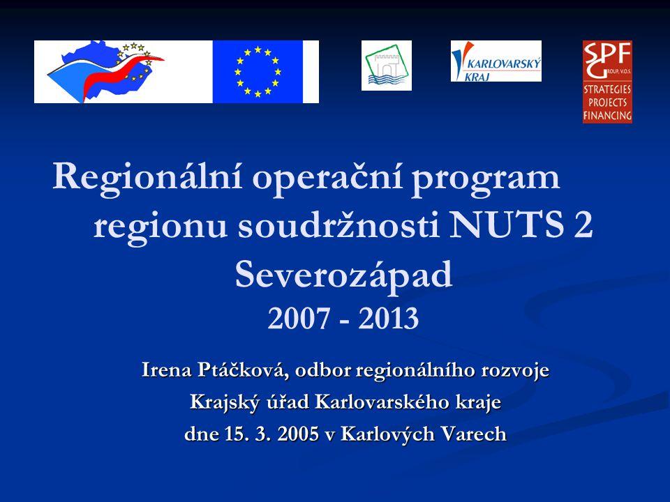 Regionální operační program regionu soudržnosti NUTS 2 Severozápad 2007 - 2013 Irena Ptáčková, odbor regionálního rozvoje Krajský úřad Karlovarského kraje dne 15.