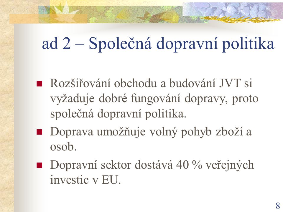 8 ad 2 – Společná dopravní politika Rozšiřování obchodu a budování JVT si vyžaduje dobré fungování dopravy, proto společná dopravní politika.