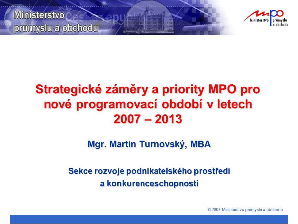 Mgr. Martin Turnovský, MBA Sekce rozvoje podnikatelského prostředí a konkurenceschopnosti © 200 5 Ministerstvo průmyslu a obchodu Strategické záměry a