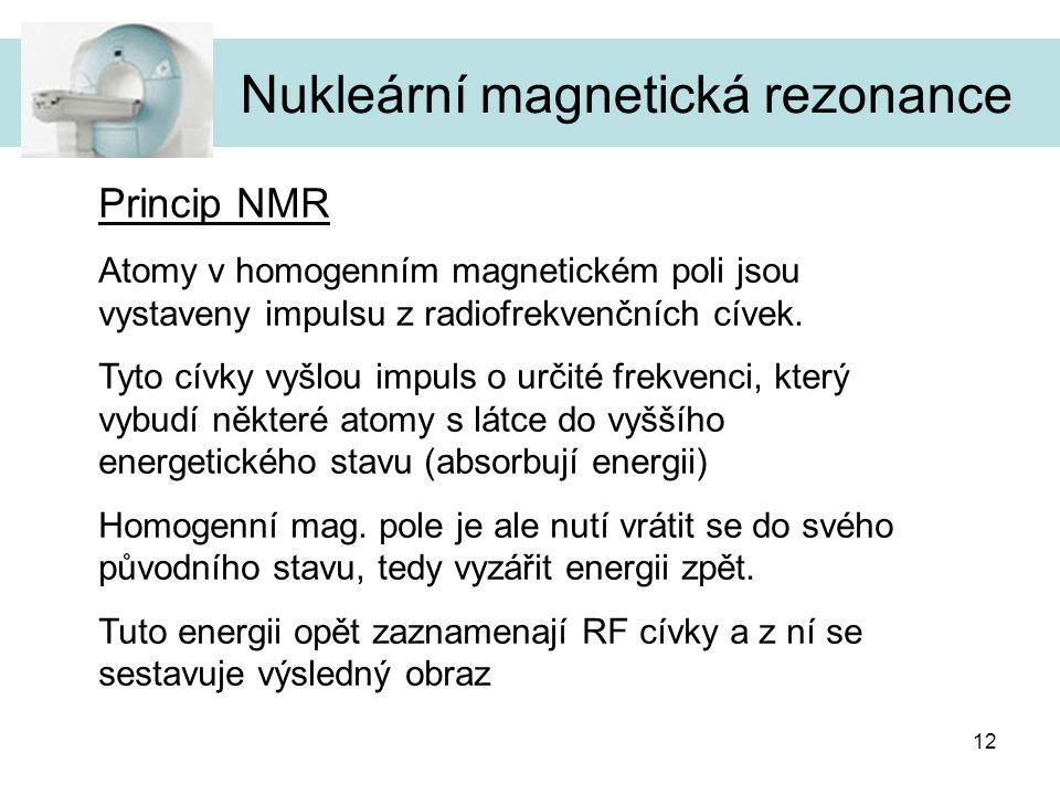 12 Nukleární magnetická rezonance Princip NMR Atomy v homogenním magnetickém poli jsou vystaveny impulsu z radiofrekvenčních cívek. Tyto cívky vyšlou