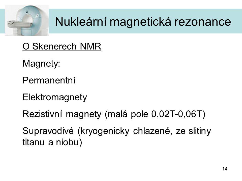 14 Nukleární magnetická rezonance O Skenerech NMR Magnety: Permanentní Elektromagnety Rezistivní magnety (malá pole 0,02T-0,06T) Supravodivé (kryogeni
