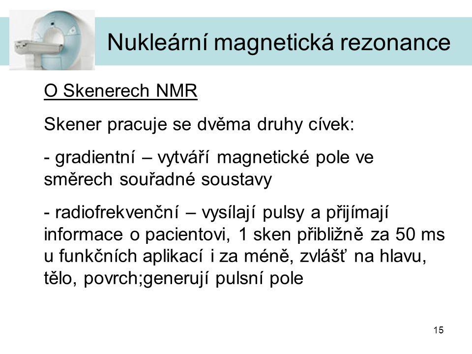 15 O Skenerech NMR Skener pracuje se dvěma druhy cívek: - gradientní – vytváří magnetické pole ve směrech souřadné soustavy - radiofrekvenční – vysíla