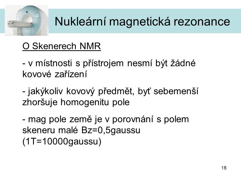 16 Nukleární magnetická rezonance O Skenerech NMR - v místnosti s přístrojem nesmí být žádné kovové zařízení - jakýkoliv kovový předmět, byť sebemenší