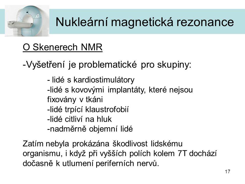 17 Nukleární magnetická rezonance O Skenerech NMR -Vyšetření je problematické pro skupiny: - lidé s kardiostimulátory -lidé s kovovými implantáty, kte