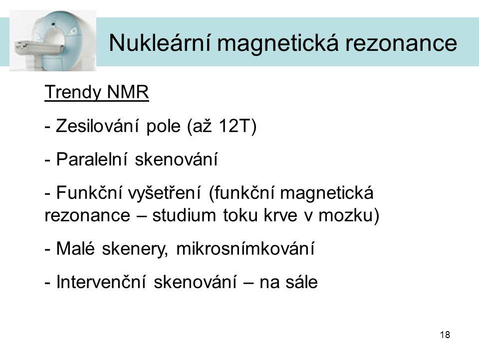 18 Nukleární magnetická rezonance Trendy NMR - Zesilování pole (až 12T) - Paralelní skenování - Funkční vyšetření (funkční magnetická rezonance – stud