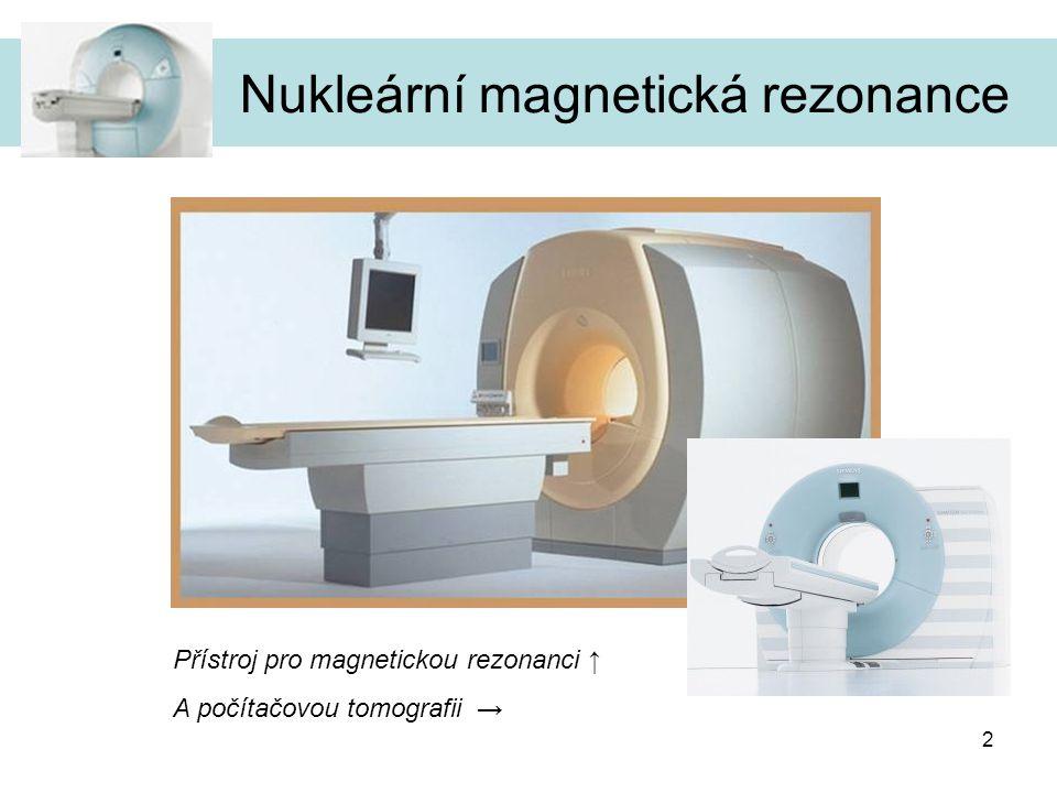 3 Nukleární magnetická rezonance Úvod aneb co to umí a trocha historie… Nukleární magnetická rezonance – NMR,anglicky Magnetic Resonance Imaging (MRI), vznikla jako alternativa pro vyšetření počítačovou tomografií – CT, příp ultrazvukem nebo pozitronovou emisní tomografií Princip znám již cca 70 let První NMR snímek získán r.1977 – R.