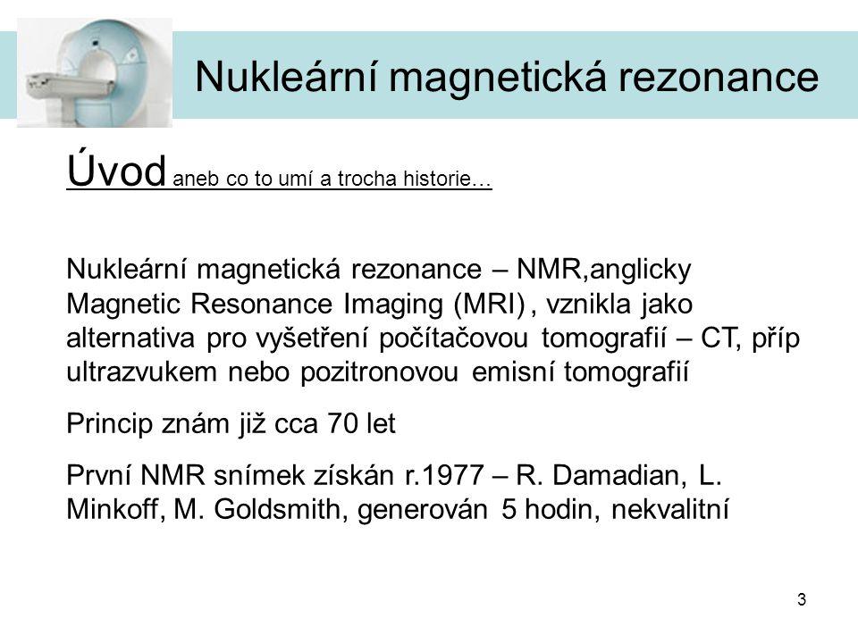 """4 Nukleární magnetická rezonance Úvod aneb co to umí a trocha historie… NMR """"rozřeže člověka na velmi tenké pásky, ze kterých je možné rekonstruovat 3D obraz dané části těla, je možné řezat podle libovolné osy Pomocí menších skenerů je možné sledovat reakci tkáně na nějaký vnější vliv Na snímcích z NMR jednoznačně určíte roztroušenou sklerózu, nádory mozku, poruchy míchy, záněty šlach, uvidíte poruchy vazů, kloubních pouzder, páteřních plotének, určíte velikost cyst, rozpoznáte mozkovou cévní příhodu, slouží k vyšetření hlavy, páteře…"""