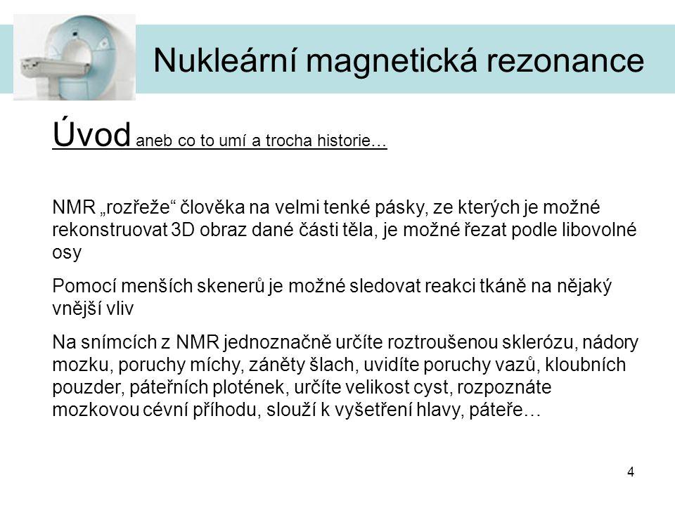"""4 Nukleární magnetická rezonance Úvod aneb co to umí a trocha historie… NMR """"rozřeže"""" člověka na velmi tenké pásky, ze kterých je možné rekonstruovat"""