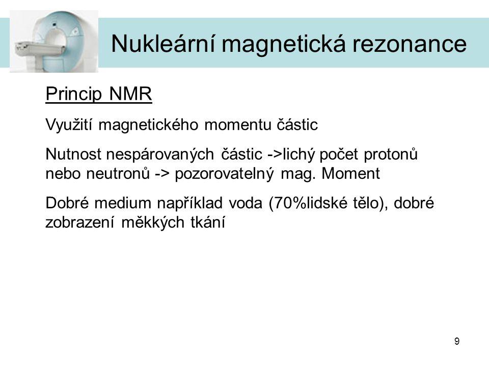 9 Nukleární magnetická rezonance Princip NMR Využití magnetického momentu částic Nutnost nespárovaných částic ->lichý počet protonů nebo neutronů -> p