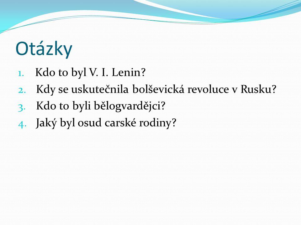 Otázky 1. Kdo to byl V. I. Lenin? 2. Kdy se uskutečnila bolševická revoluce v Rusku? 3. Kdo to byli bělogvardějci? 4. Jaký byl osud carské rodiny?