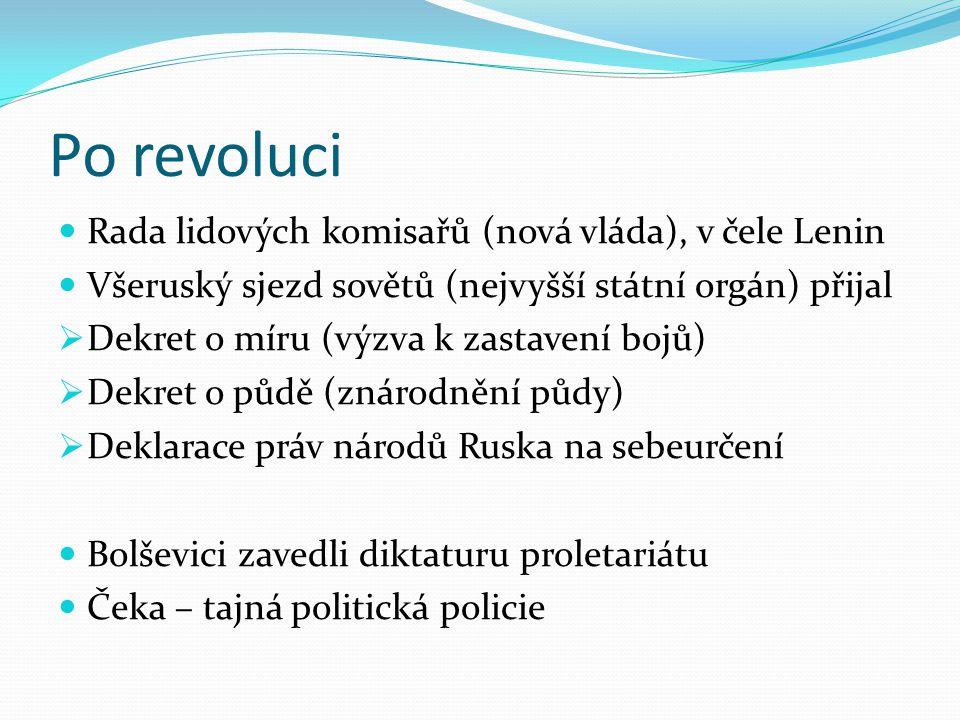 Po revoluci Rada lidových komisařů (nová vláda), v čele Lenin Všeruský sjezd sovětů (nejvyšší státní orgán) přijal  Dekret o míru (výzva k zastavení bojů)  Dekret o půdě (znárodnění půdy)  Deklarace práv národů Ruska na sebeurčení Bolševici zavedli diktaturu proletariátu Čeka – tajná politická policie