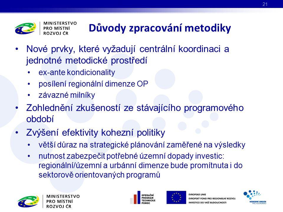 Nové prvky, které vyžadují centrální koordinaci a jednotné metodické prostředí ex-ante kondicionality posílení regionální dimenze OP závazné milníky Zohlednění zkušeností ze stávajícího programového období Zvýšení efektivity kohezní politiky větší důraz na strategické plánování zaměřené na výsledky nutnost zabezpečit potřebné územní dopady investic: regionální/územní a urbánní dimenze bude promítnuta i do sektorově orientovaných programů Důvody zpracování metodiky 21
