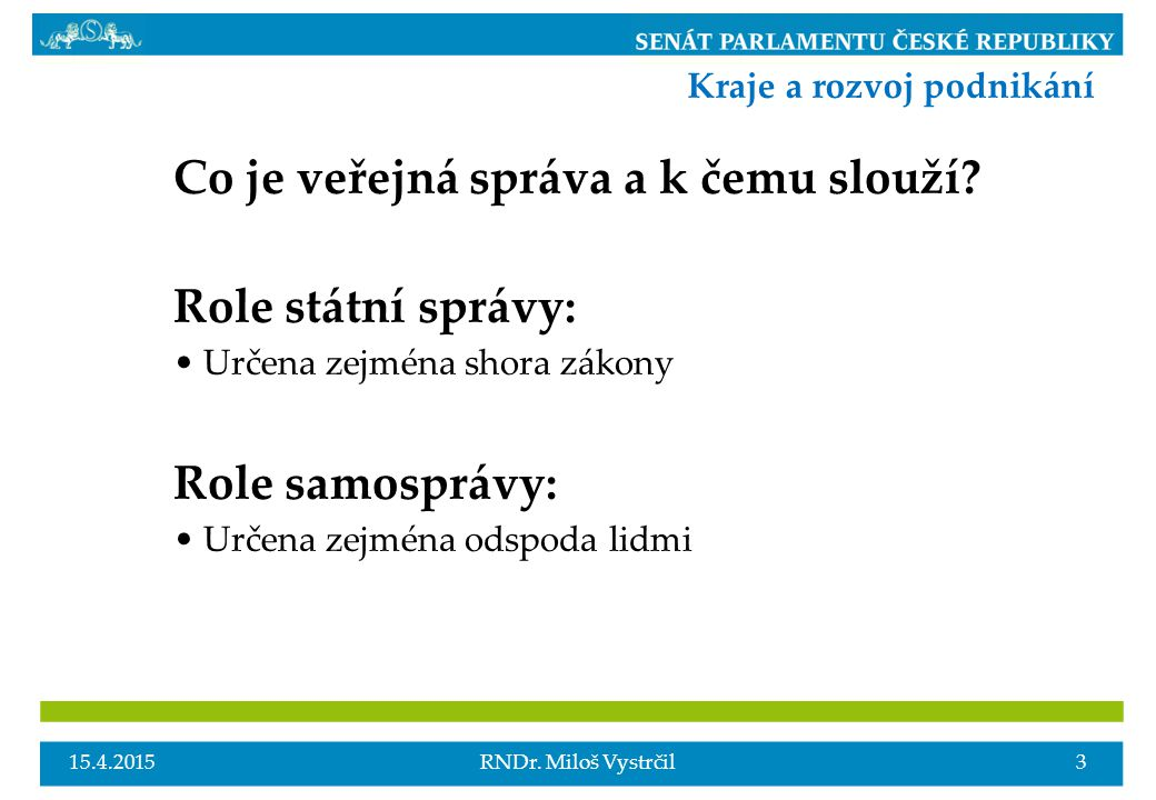 Co je veřejná správa a k čemu slouží? Role státní správy: Určena zejména shora zákony Role samosprávy: Určena zejména odspoda lidmi 15.4.20153RNDr. Mi