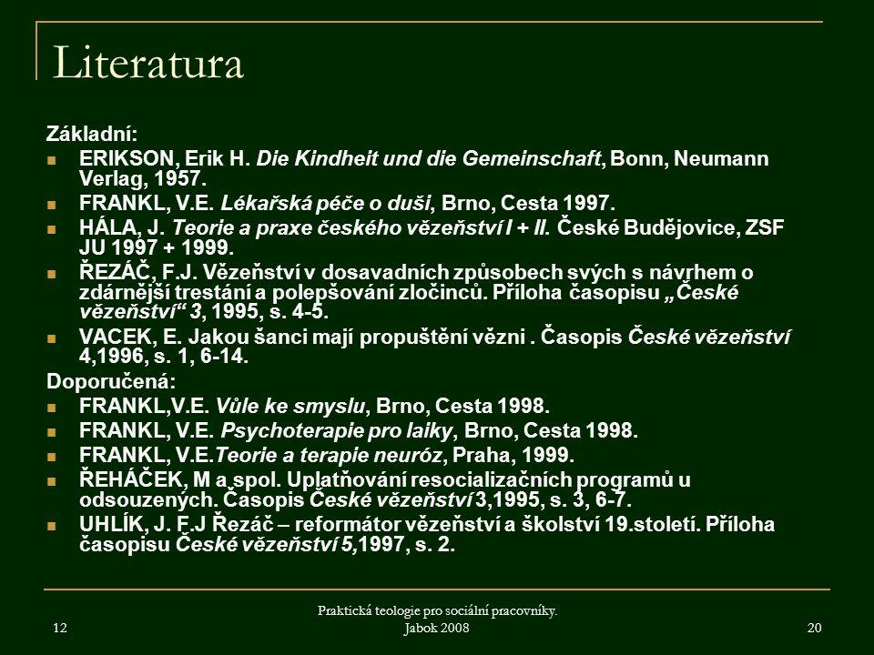 12 Praktická teologie pro sociální pracovníky. Jabok 2008 20 Literatura Základní: ERIKSON, Erik H. Die Kindheit und die Gemeinschaft, Bonn, Neumann Ve