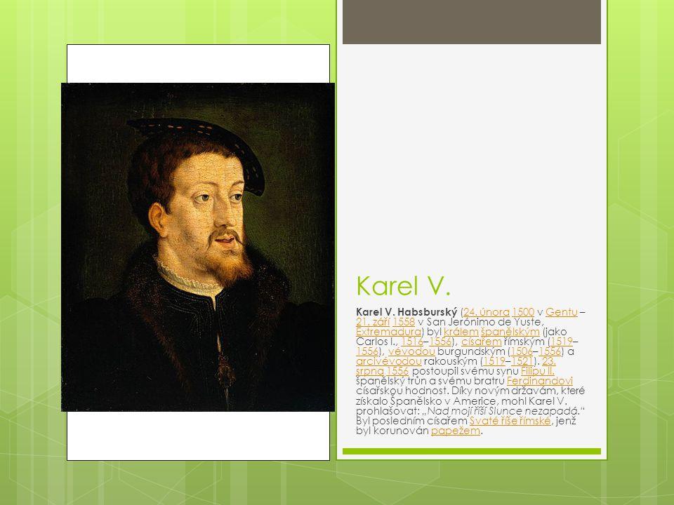 Karel V. Karel V. Habsburský (24. února 1500 v Gentu – 21. září 1558 v San Jerónimo de Yuste, Extremadura) byl králem španělským (jako Carlos I., 1516