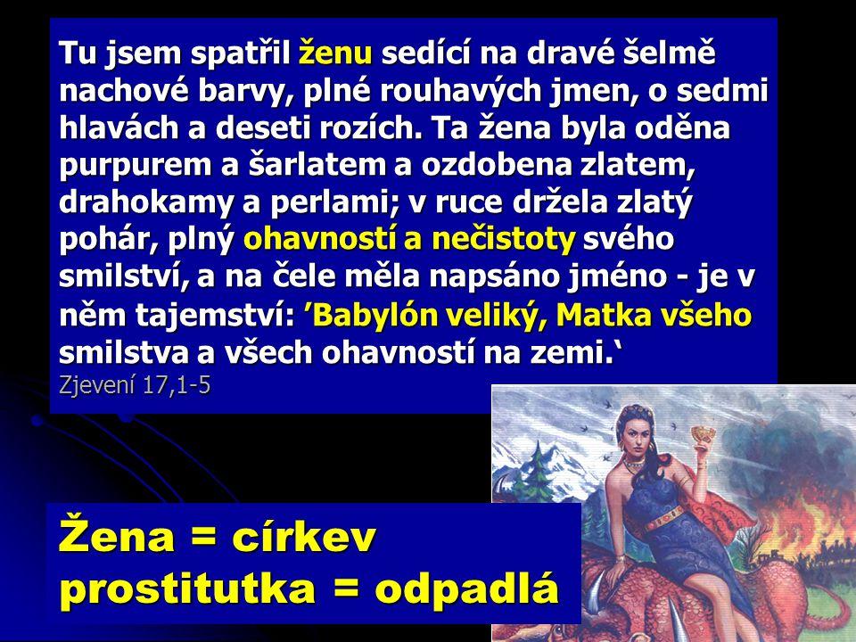 Žena = církev prostitutka = odpadlá Tu přišel jeden z těch sedmi andělů, kteří měli sedm nádob, a promluvil ke mně: 'Pojď se mnou, ukážu ti soud nad velikou nevěstkou, usazenou nad vodami, se kterou se spustili králové světa a vínem jejího smilství se opíjeli obyvatelé země.' Anděl mě odvedl ve vytržení ducha na poušť.