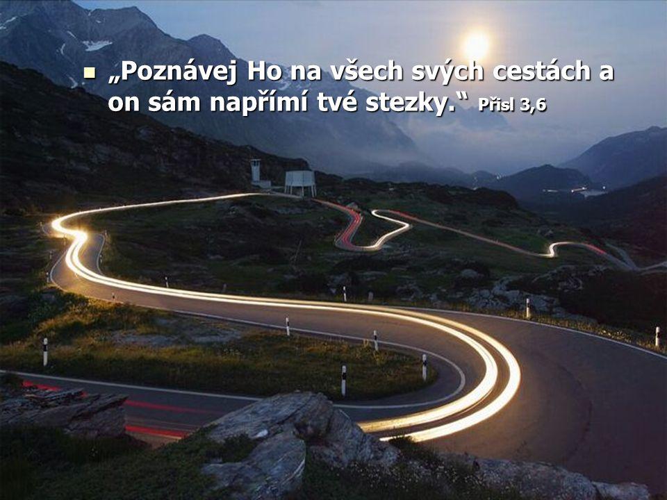 """""""Poznávej Ho na všech svých cestách a on sám napřímí tvé stezky. Přisl 3,6 """"Poznávej Ho na všech svých cestách a on sám napřímí tvé stezky. Přisl 3,6"""