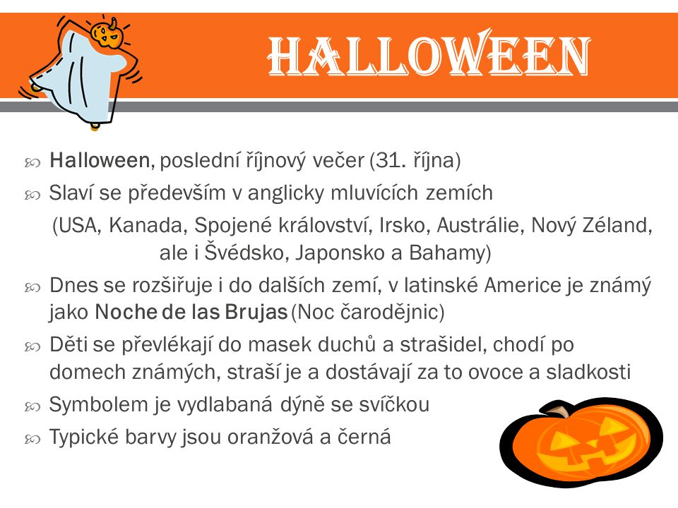  Halloween, poslední říjnový večer (31. října)  Slaví se především v anglicky mluvících zemích (USA, Kanada, Spojené království, Irsko, Austrálie, N