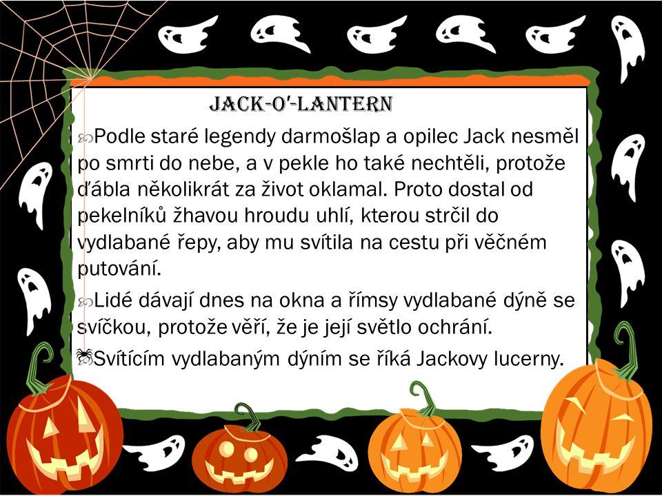 Jack-o ′ -lantern  Podle staré legendy darmošlap a opilec Jack nesměl po smrti do nebe, a v pekle ho také nechtěli, protože ďábla několikrát za život