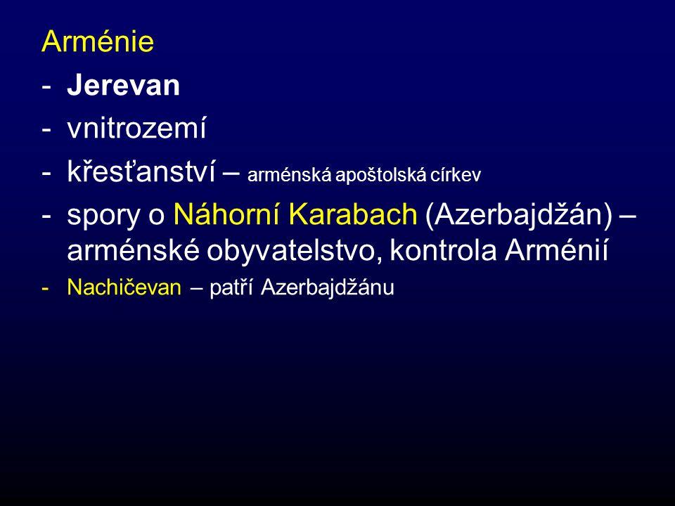 Arménie -Jerevan -vnitrozemí -křesťanství – arménská apoštolská církev -spory o Náhorní Karabach (Azerbajdžán) – arménské obyvatelstvo, kontrola Arménií -Nachičevan – patří Azerbajdžánu