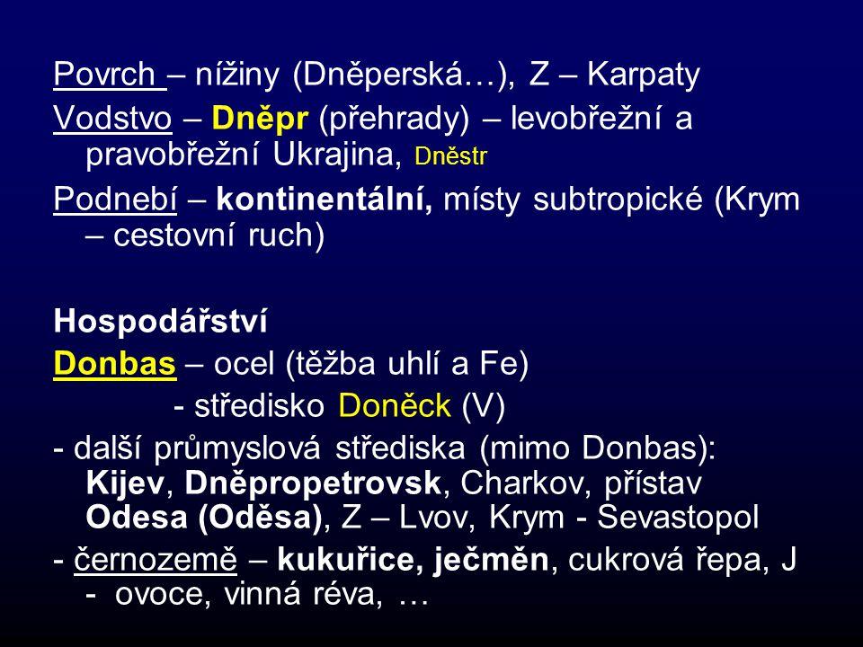 Povrch – nížiny (Dněperská…), Z – Karpaty Vodstvo – Dněpr (přehrady) – levobřežní a pravobřežní Ukrajina, Dněstr Podnebí – kontinentální, místy subtropické (Krym – cestovní ruch) Hospodářství Donbas – ocel (těžba uhlí a Fe) - středisko Doněck (V) - další průmyslová střediska (mimo Donbas): Kijev, Dněpropetrovsk, Charkov, přístav Odesa (Oděsa), Z – Lvov, Krym - Sevastopol - černozemě – kukuřice, ječměn, cukrová řepa, J - ovoce, vinná réva, …