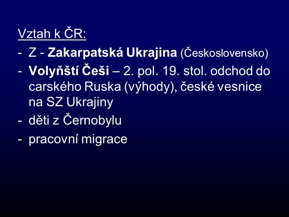 Vztah k ČR: -Z - Zakarpatská Ukrajina (Československo) -Volyňští Češi – 2.