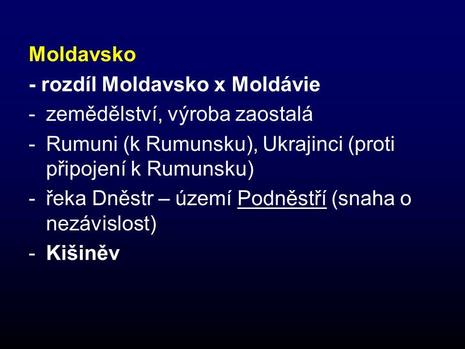 Moldavsko - rozdíl Moldavsko x Moldávie -zemědělství, výroba zaostalá -Rumuni (k Rumunsku), Ukrajinci (proti připojení k Rumunsku) -řeka Dněstr – území Podněstří (snaha o nezávislost) -Kišiněv