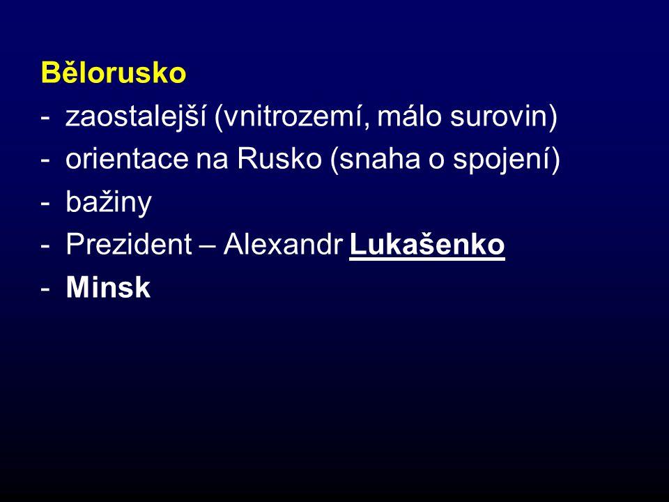 Bělorusko -zaostalejší (vnitrozemí, málo surovin) -orientace na Rusko (snaha o spojení) -bažiny -Prezident – Alexandr Lukašenko -Minsk